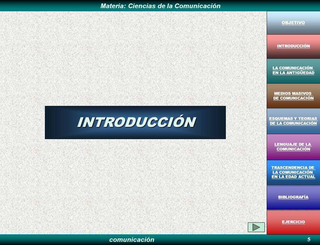 comunicación Materia: Ciencias de la ComunicaciónINTRODUCCIÓN 5 OBJETIVO MEDIOS MASIVOS DE COMUNICACIÓN LA COMUNICACIÓN EN LA ANTIGÜEDAD ESQUEMAS Y TE
