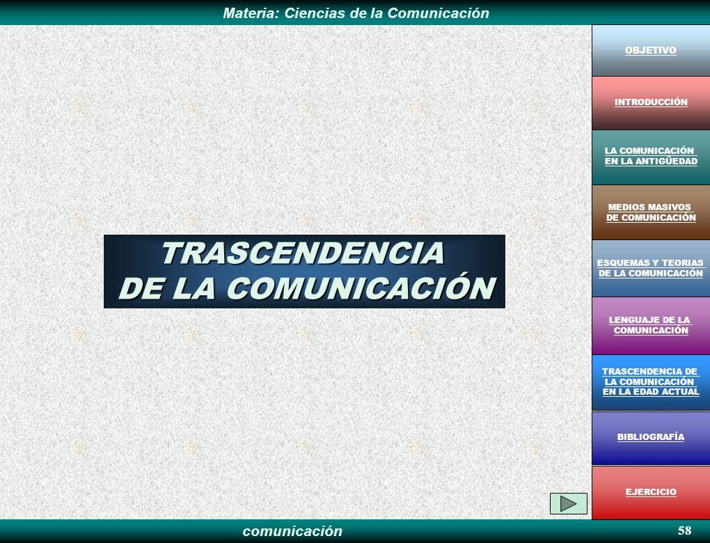 comunicación Materia: Ciencias de la Comunicación 58 TRASCENDENCIA DE LA COMUNICACIÓN OBJETIVO MEDIOS MASIVOS DE COMUNICACIÓN LA COMUNICACIÓN EN LA AN