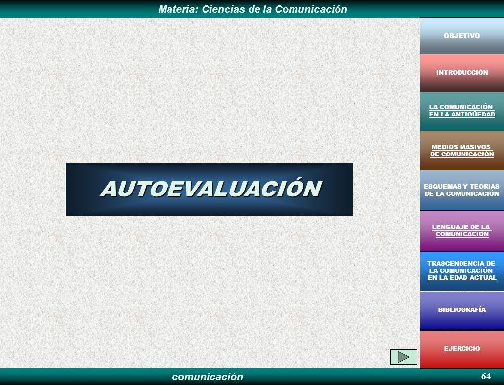 comunicación Materia: Ciencias de la ComunicaciónAUTOEVALUACIÓN 64 OBJETIVO MEDIOS MASIVOS DE COMUNICACIÓN LA COMUNICACIÓN EN LA ANTIGÜEDAD ESQUEMAS Y