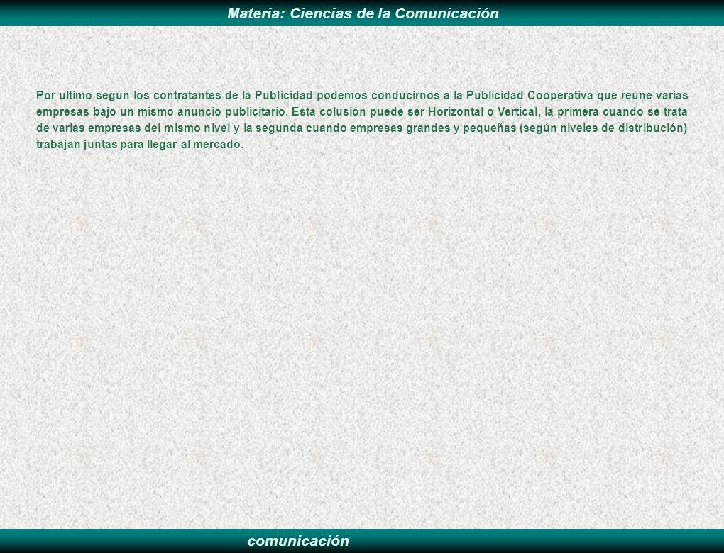 comunicación Materia: Ciencias de la Comunicación Por ultimo según los contratantes de la Publicidad podemos conducirnos a la Publicidad Cooperativa q