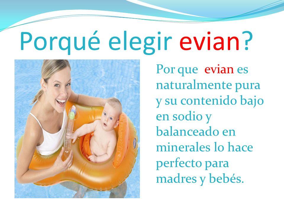 Porqué elegir evian? Por que evian es naturalmente pura y su contenido bajo en sodio y balanceado en minerales lo hace perfecto para madres y bebés.