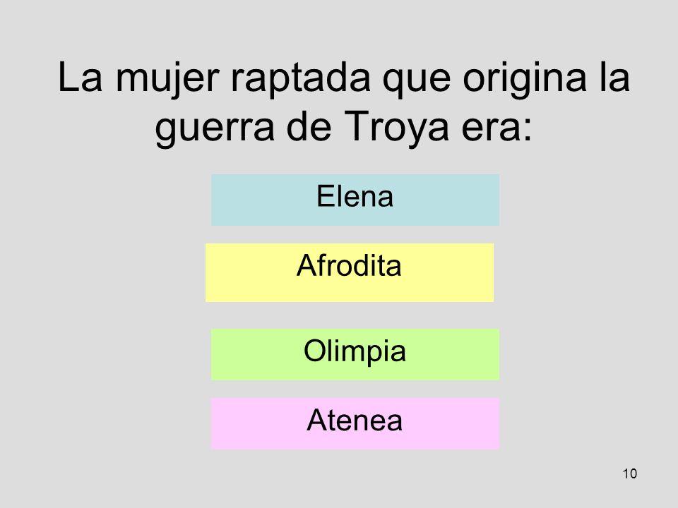 10 La mujer raptada que origina la guerra de Troya era: Elena Afrodita Olimpia Atenea