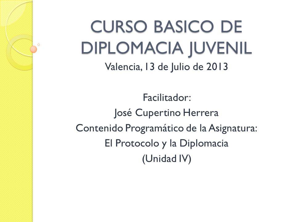 CURSO BASICO DE DIPLOMACIA JUVENIL Valencia, 13 de Julio de 2013 Facilitador: José Cupertino Herrera Contenido Programático de la Asignatura: El Proto