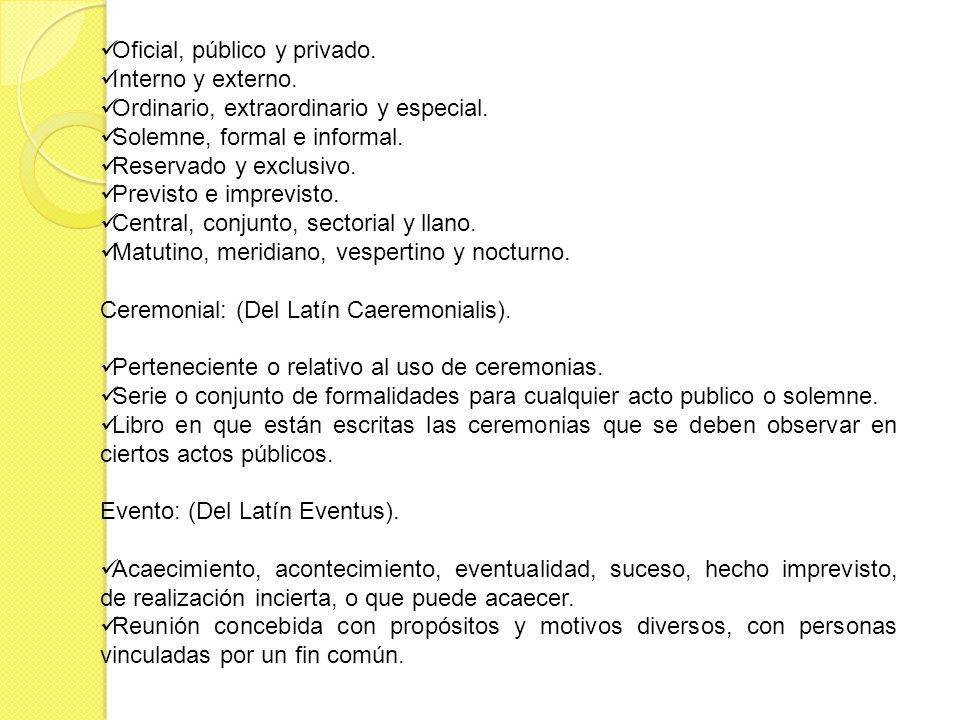 Oficial, público y privado. Interno y externo. Ordinario, extraordinario y especial. Solemne, formal e informal. Reservado y exclusivo. Previsto e imp