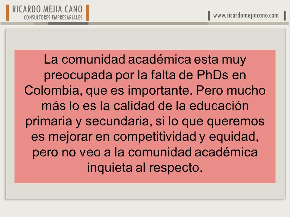 La comunidad académica esta muy preocupada por la falta de PhDs en Colombia, que es importante. Pero mucho más lo es la calidad de la educación primar