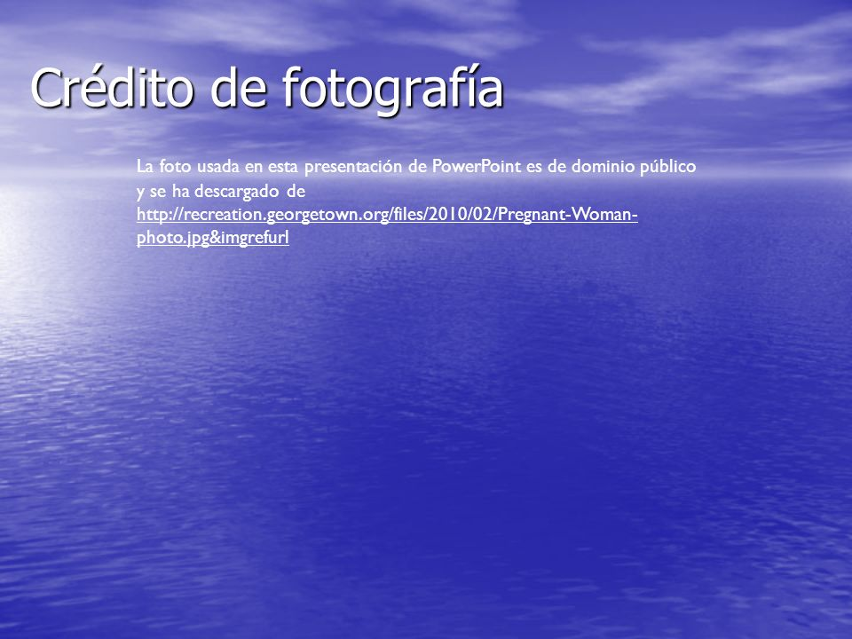 Crédito de fotografía La foto usada en esta presentación de PowerPoint es de dominio público y se ha descargado de http://recreation.georgetown.org/files/2010/02/Pregnant-Woman- photo.jpg&imgrefurl