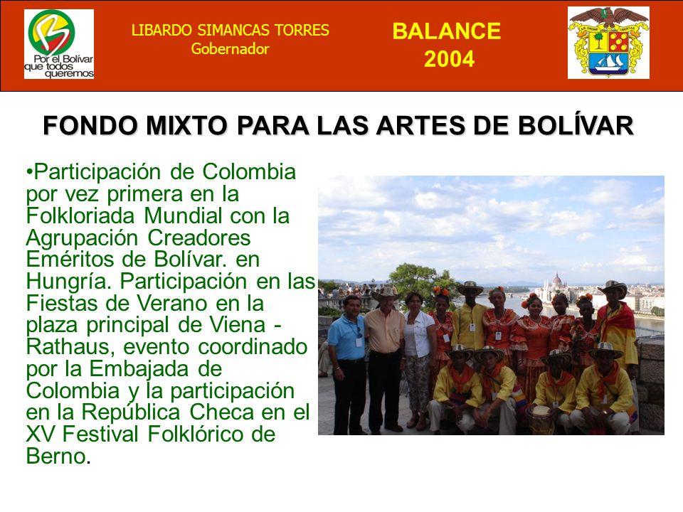 BALANCE 2004 LIBARDO SIMANCAS TORRES Gobernador FONDO MIXTO PARA LAS ARTES DE BOLÍVAR Participación de Colombia por vez primera en la Folkloriada Mundial con la Agrupación Creadores Eméritos de Bolívar.