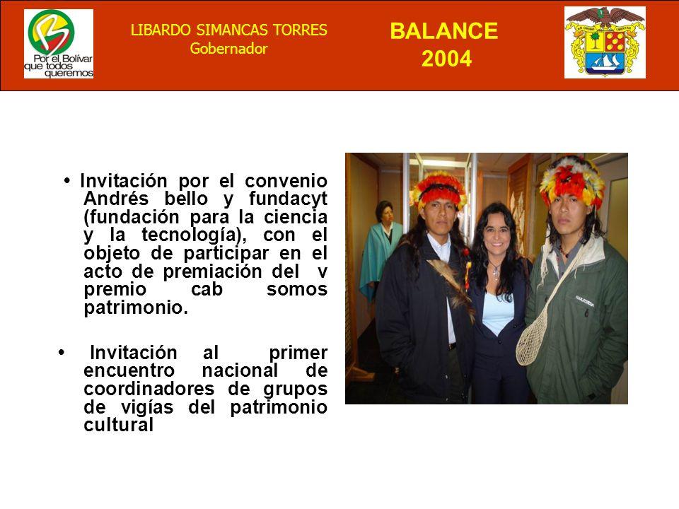 BALANCE 2004 LIBARDO SIMANCAS TORRES Gobernador Invitación por el convenio Andrés bello y fundacyt (fundación para la ciencia y la tecnología), con el objeto de participar en el acto de premiación del v premio cab somos patrimonio.