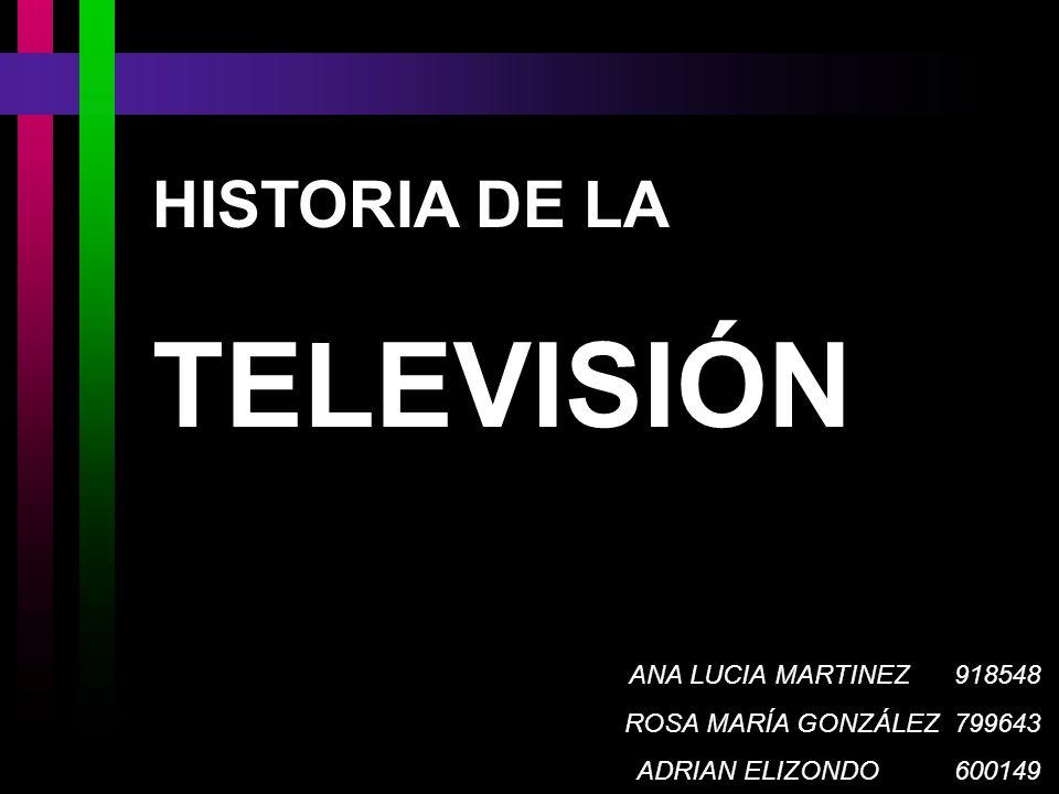 HISTORIA DE LA TELEVISIÓN ANA LUCIA MARTINEZ 918548 ROSA MARÍA GONZÁLEZ 799643 ADRIAN ELIZONDO600149