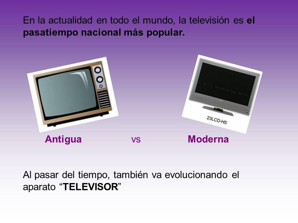 En la actualidad en todo el mundo, la televisión es el pasatiempo nacional más popular. Antigua vs Moderna Al pasar del tiempo, también va evolucionan