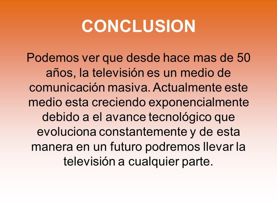 CONCLUSION Podemos ver que desde hace mas de 50 años, la televisión es un medio de comunicación masiva. Actualmente este medio esta creciendo exponenc