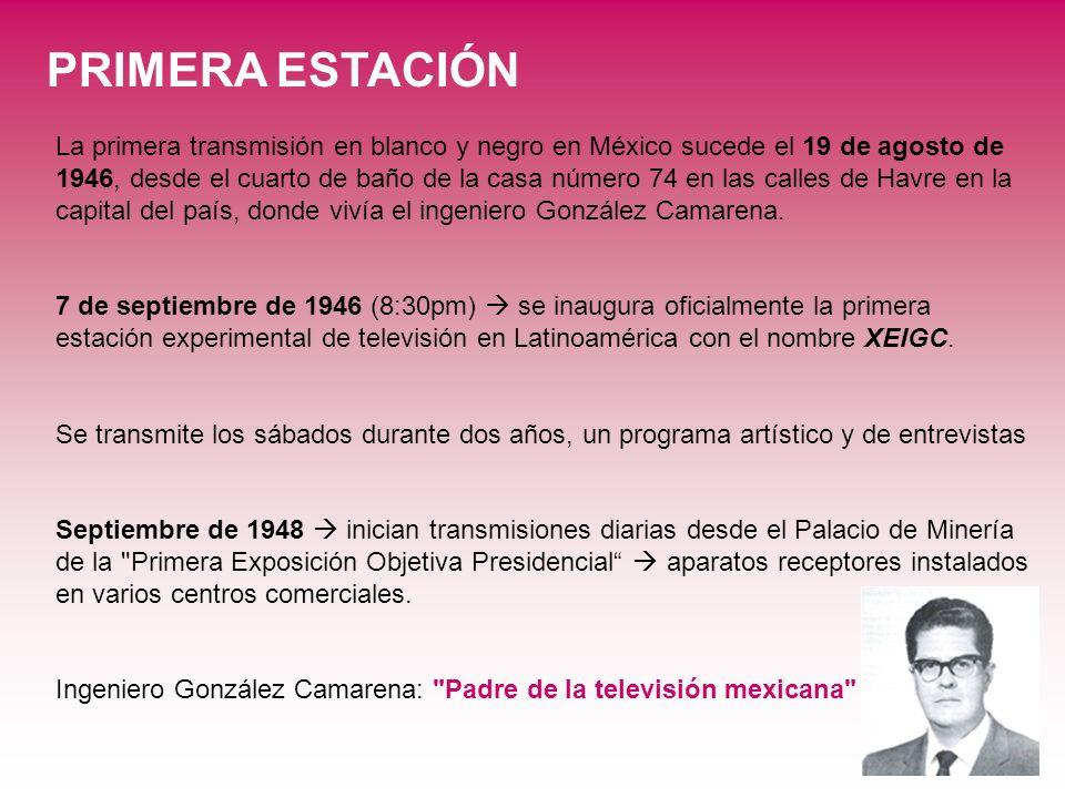 PRIMERA ESTACIÓN La primera transmisión en blanco y negro en México sucede el 19 de agosto de 1946, desde el cuarto de baño de la casa número 74 en la