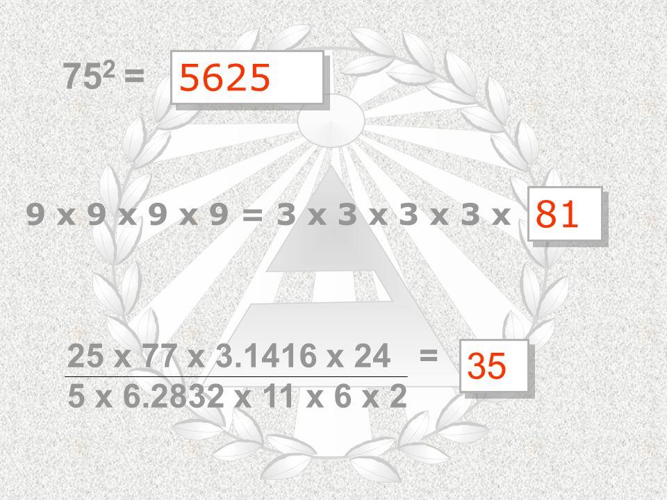 75 2 = 9 x 9 x 9 x 9 = 3 x 3 x 3 x 3 x 35 35 25 x 77 x 3.1416 x 24 = 5 x 6.2832 x 11 x 6 x 2 5625 5625 81 81