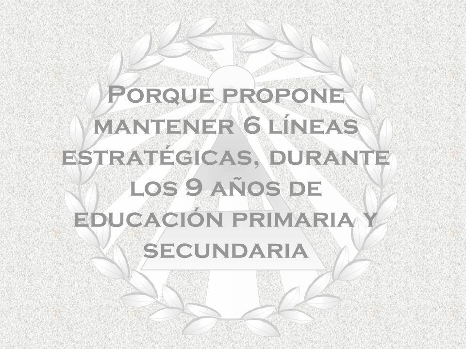 Porque propone mantener 6 líneas estratégicas, durante los 9 años de educación primaria y secundaria