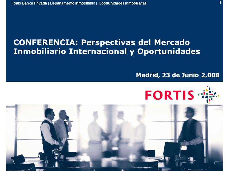 Fortis Banca Privada | Departamento Inmobiliario | Oportunidades Inmobiliarias 1 CONFERENCIA: Perspectivas del Mercado Inmobiliario Internacional y Oportunidades Madrid, 23 de Junio 2.008