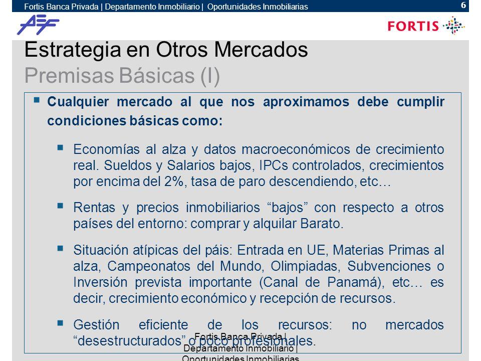 Fortis Banca Privada | Departamento Inmobiliario | Oportunidades Inmobiliarias 6 Estrategia en Otros Mercados Premisas Básicas (I) Cualquier mercado al que nos aproximamos debe cumplir condiciones básicas como: Economías al alza y datos macroeconómicos de crecimiento real.