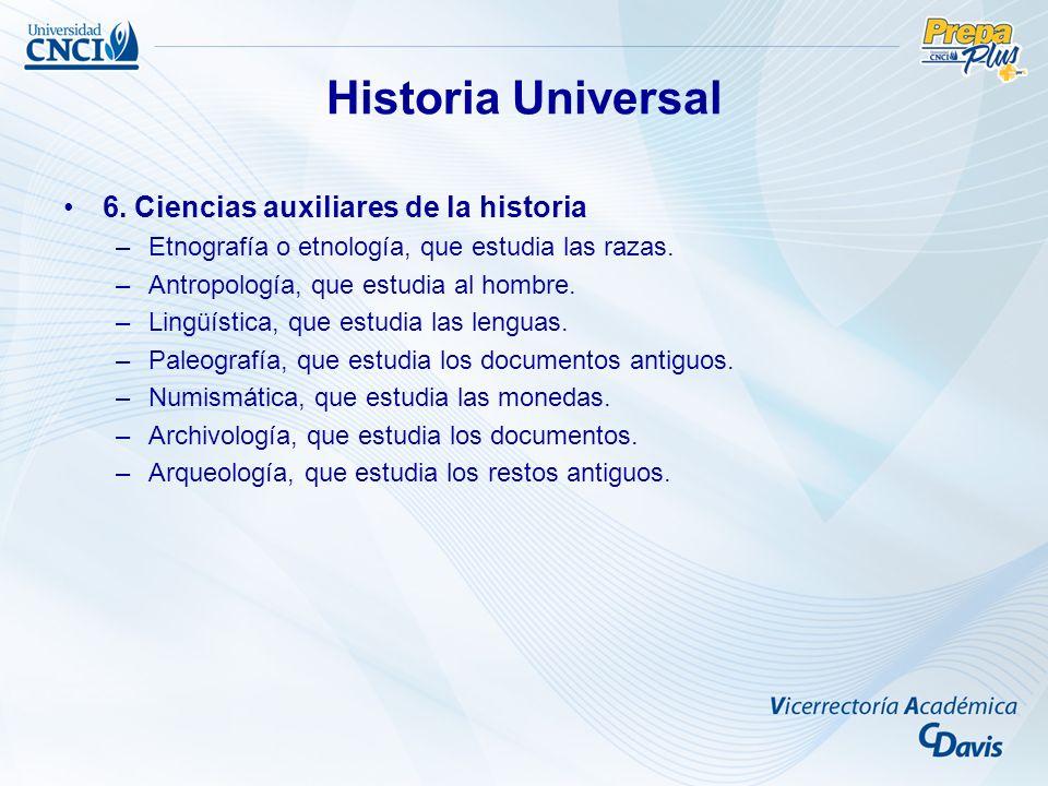 Historia Universal 6. Ciencias auxiliares de la historia –Etnografía o etnología, que estudia las razas. –Antropología, que estudia al hombre. –Lingüí