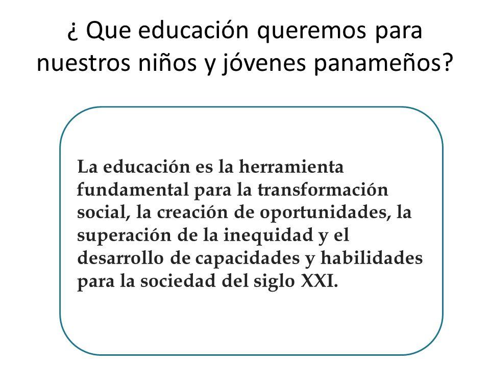 ¿ Que educación queremos para nuestros niños y jóvenes panameños? La educación es la herramienta fundamental para la transformación social, la creació