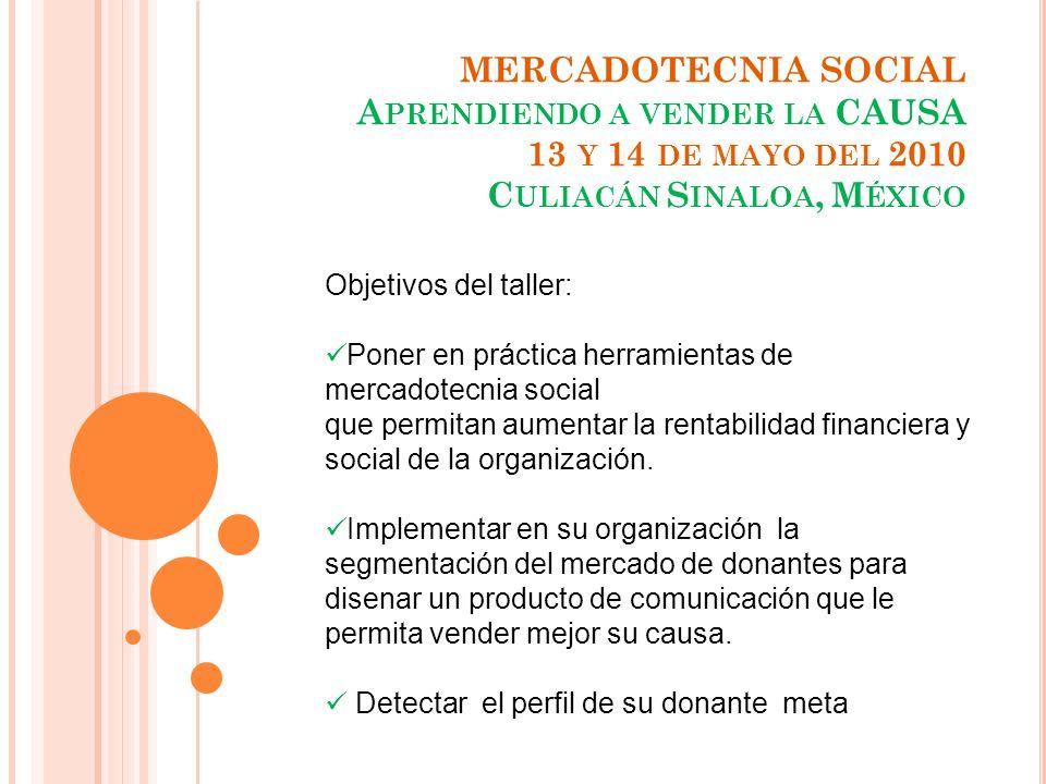 MERCADOTECNIA SOCIAL A PRENDIENDO A VENDER LA CAUSA 13 Y 14 DE MAYO DEL 2010 C ULIACÁN S INALOA, M ÉXICO Objetivos del taller: Poner en práctica herra
