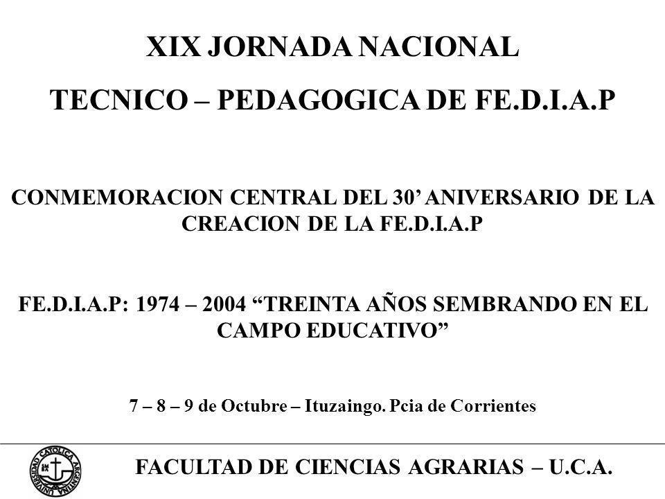 FACULTAD DE CIENCIAS AGRARIAS – U.C.A. XIX JORNADA NACIONAL TECNICO – PEDAGOGICA DE FE.D.I.A.P CONMEMORACION CENTRAL DEL 30 ANIVERSARIO DE LA CREACION