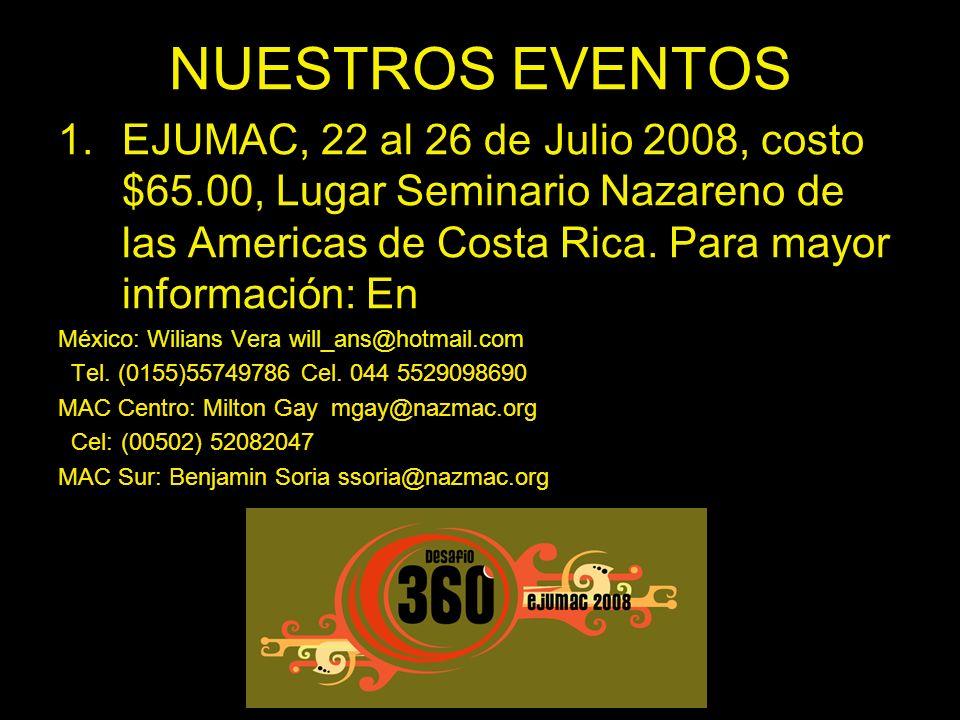 NUESTROS EVENTOS 1.EJUMAC, 22 al 26 de Julio 2008, costo $65.00, Lugar Seminario Nazareno de las Americas de Costa Rica. Para mayor información: En Mé