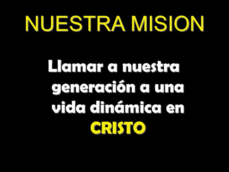 NUESTRA MISION Llamar a nuestra generación a una vida dinámica en CRISTO