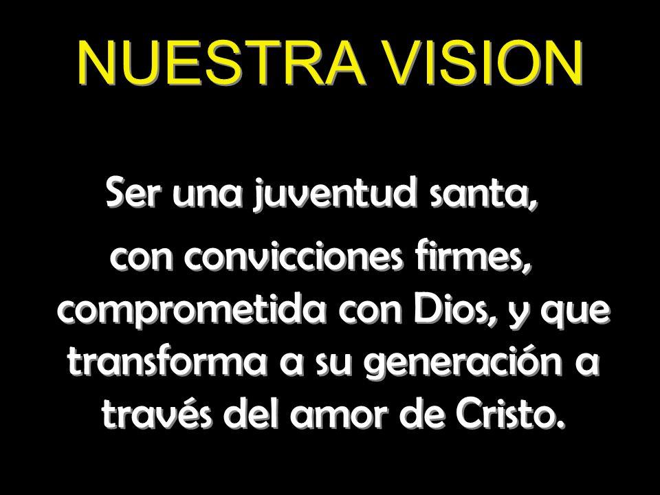 NUESTRA VISION Ser una juventud santa, con convicciones firmes, comprometida con Dios, y que transforma a su generación a través del amor de Cristo. S