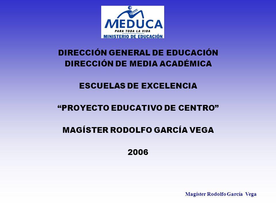 Magíster Rodolfo García Vega DIRECCIÓN GENERAL DE EDUCACIÓN DIRECCIÓN DE MEDIA ACADÉMICA ESCUELAS DE EXCELENCIA PROYECTO EDUCATIVO DE CENTRO MAGÍSTER