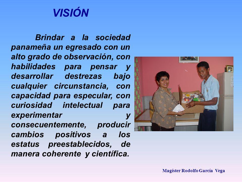 Magíster Rodolfo García Vega VISIÓN Brindar a la sociedad panameña un egresado con un alto grado de observación, con habilidades para pensar y desarro