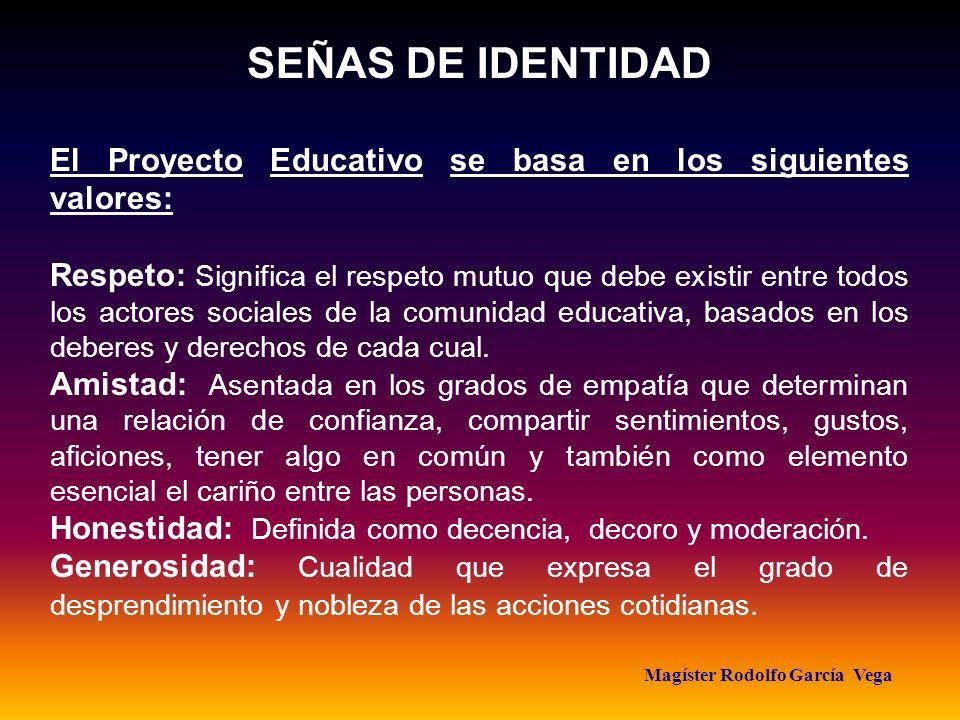 Magíster Rodolfo García Vega SEÑAS DE IDENTIDAD El Proyecto Educativo se basa en los siguientes valores: Respeto: Significa el respeto mutuo que debe