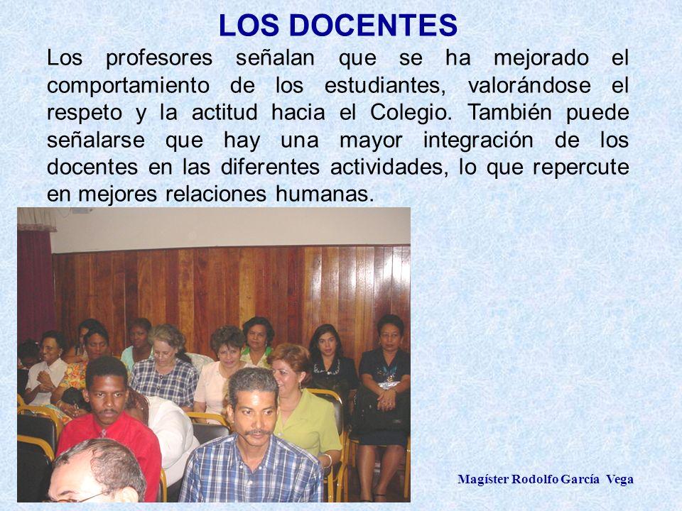 Magíster Rodolfo García Vega LOS DOCENTES Los profesores señalan que se ha mejorado el comportamiento de los estudiantes, valorándose el respeto y la