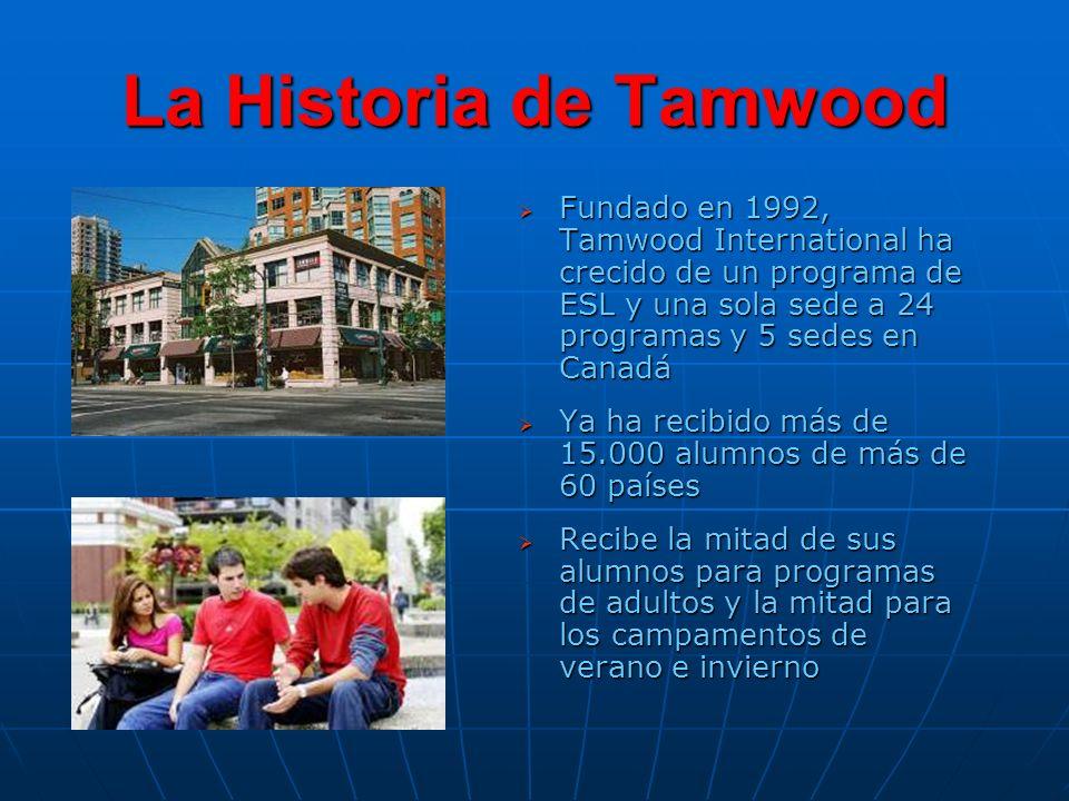 La Historia de Tamwood Fundado en 1992, Tamwood International ha crecido de un programa de ESL y una sola sede a 24 programas y 5 sedes en Canadá Fundado en 1992, Tamwood International ha crecido de un programa de ESL y una sola sede a 24 programas y 5 sedes en Canadá Ya ha recibido más de 15.000 alumnos de más de 60 países Ya ha recibido más de 15.000 alumnos de más de 60 países Recibe la mitad de sus alumnos para programas de adultos y la mitad para los campamentos de verano e invierno Recibe la mitad de sus alumnos para programas de adultos y la mitad para los campamentos de verano e invierno