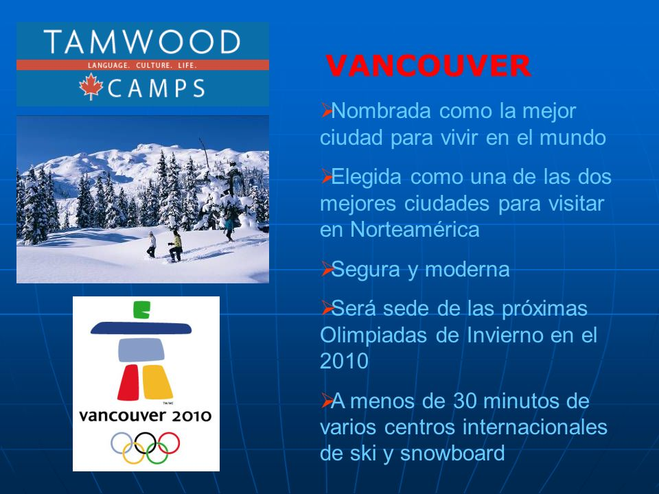 Nombrada como la mejor ciudad para vivir en el mundo Elegida como una de las dos mejores ciudades para visitar en Norteamérica Segura y moderna Será sede de las próximas Olimpiadas de Invierno en el 2010 A menos de 30 minutos de varios centros internacionales de ski y snowboard VANCOUVER