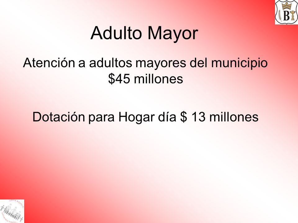 Adulto Mayor Atención a adultos mayores del municipio $45 millones Dotación para Hogar día $ 13 millones