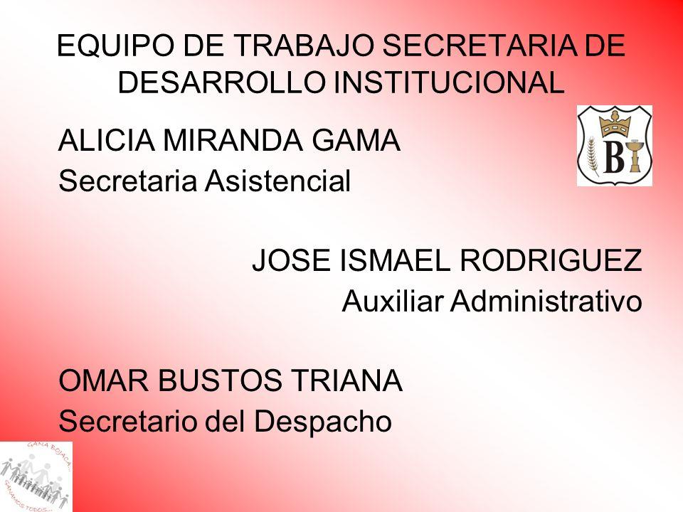 EQUIPO DE TRABAJO SECRETARIA DE DESARROLLO INSTITUCIONAL ALICIA MIRANDA GAMA Secretaria Asistencial JOSE ISMAEL RODRIGUEZ Auxiliar Administrativo OMAR