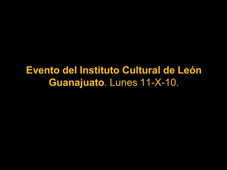 Evento del Instituto Cultural de León Guanajuato. Lunes 11-X-10.