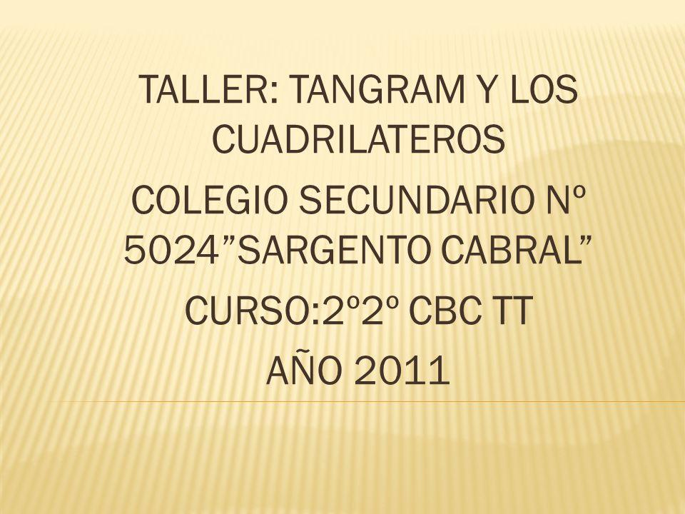 TALLER: TANGRAM Y LOS CUADRILATEROS COLEGIO SECUNDARIO Nº 5024SARGENTO CABRAL CURSO:2º2º CBC TT AÑO 2011