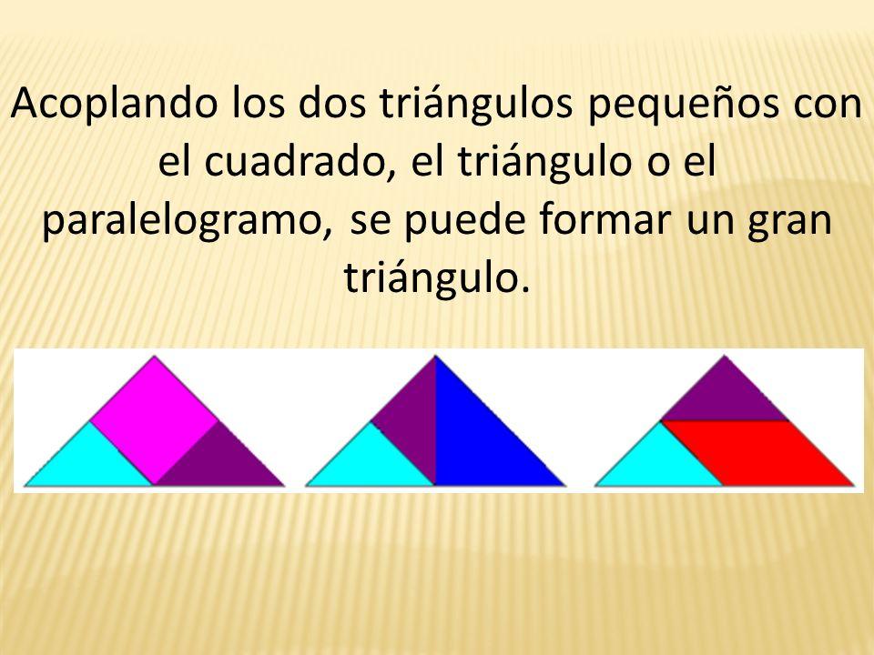Acoplando los dos triángulos pequeños con el cuadrado, el triángulo o el paralelogramo, se puede formar un gran triángulo.