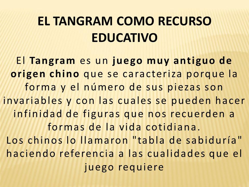EL TANGRAM COMO RECURSO EDUCATIVO El Tangram es un juego muy antiguo de origen chino que se caracteriza porque la forma y el número de sus piezas son invariables y con las cuales se pueden hacer infinidad de figuras que nos recuerden a formas de la vida cotidiana.