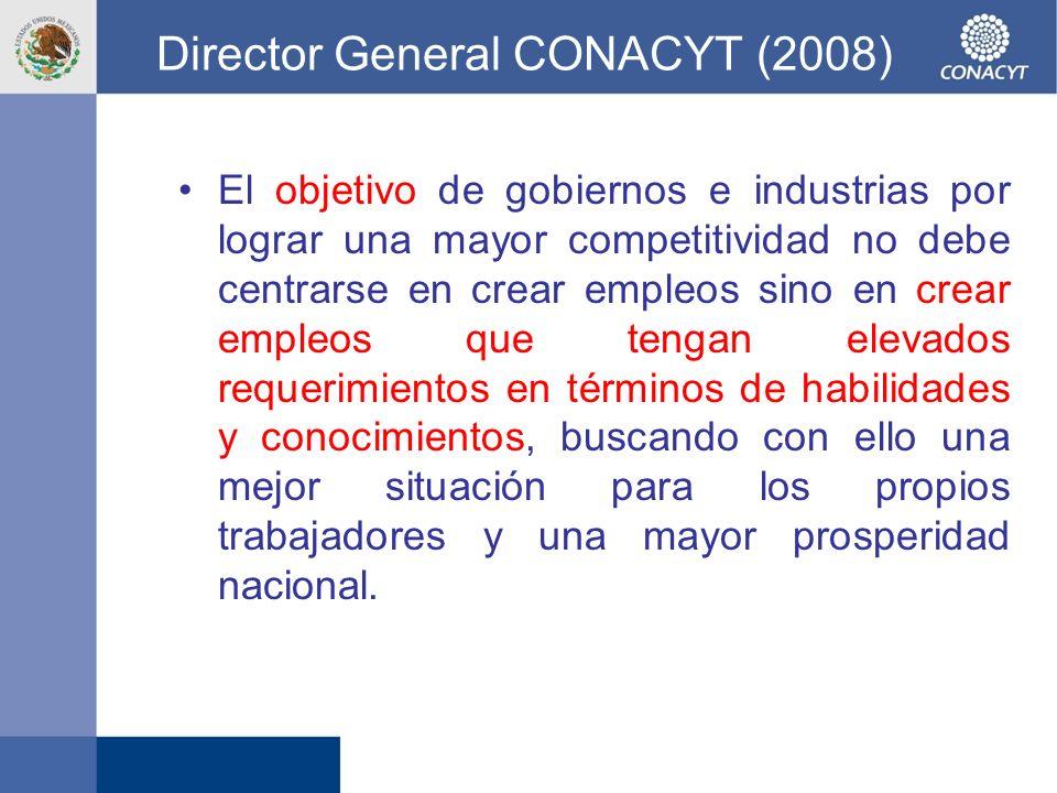 Director General CONACYT (2008) El objetivo de gobiernos e industrias por lograr una mayor competitividad no debe centrarse en crear empleos sino en c