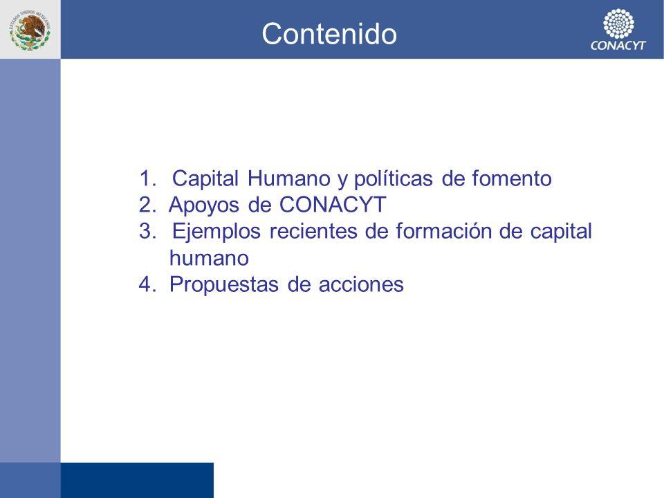 Contenido 1.Capital Humano y políticas de fomento 2. Apoyos de CONACYT 3.Ejemplos recientes de formación de capital humano 4. Propuestas de acciones