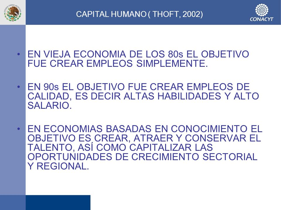CAPITAL HUMANO ( THOFT, 2002) EN VIEJA ECONOMIA DE LOS 80s EL OBJETIVO FUE CREAR EMPLEOS SIMPLEMENTE. EN 90s EL OBJETIVO FUE CREAR EMPLEOS DE CALIDAD,