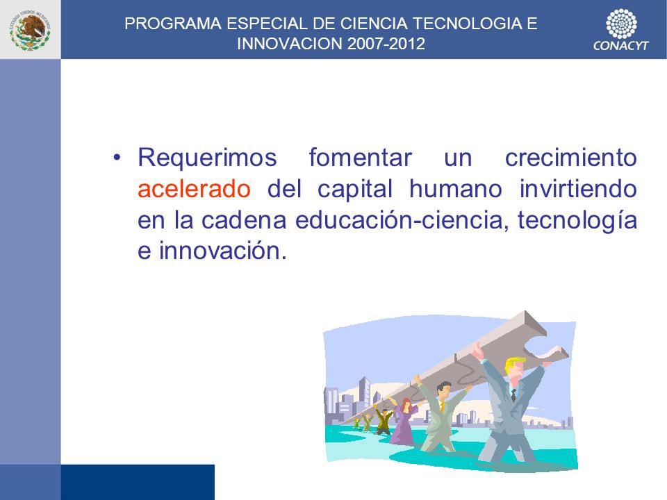 PROGRAMA ESPECIAL DE CIENCIA TECNOLOGIA E INNOVACION 2007-2012 Requerimos fomentar un crecimiento acelerado del capital humano invirtiendo en la caden