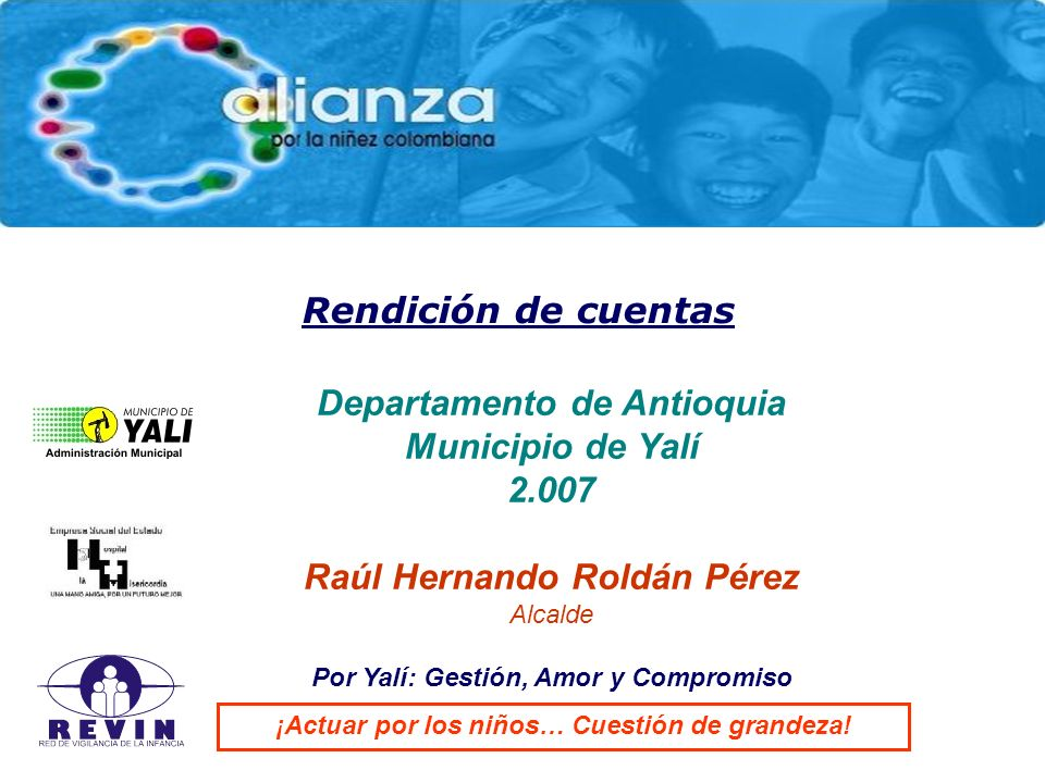 Rendición de cuentas Departamento de Antioquia Municipio de Yalí 2.007 Raúl Hernando Roldán Pérez Alcalde Por Yalí: Gestión, Amor y Compromiso ¡Actuar