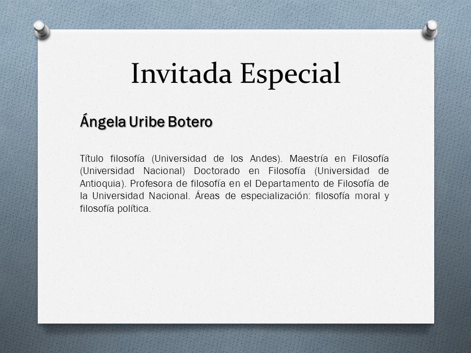 Invitada Especial Ángela Uribe Botero Título filosofía (Universidad de los Andes). Maestría en Filosofía (Universidad Nacional) Doctorado en Filosofía
