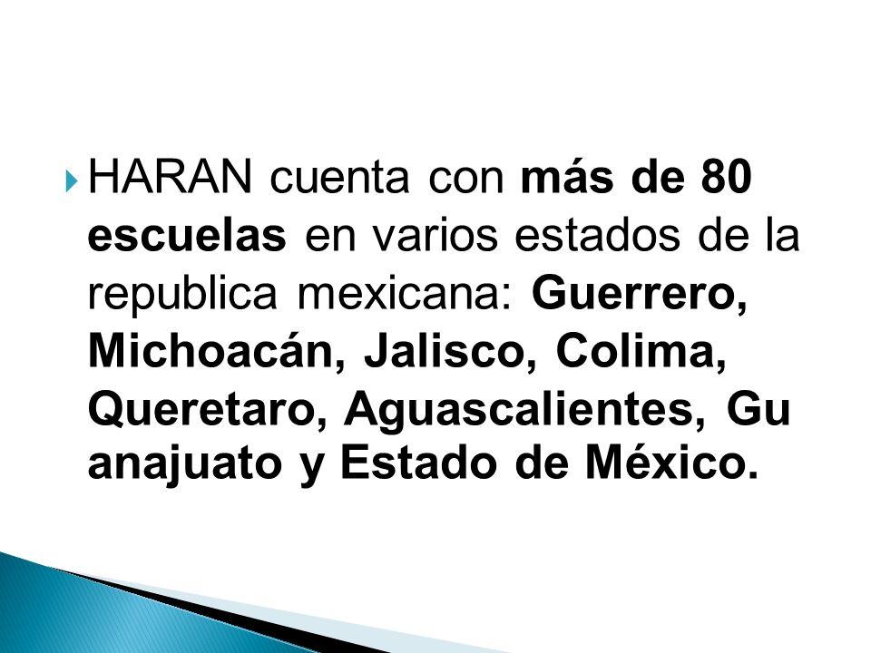 HARAN cuenta con más de 80 escuelas en varios estados de la republica mexicana: Guerrero, Michoacán, Jalisco, Colima, Queretaro, Aguascalientes, Gu an
