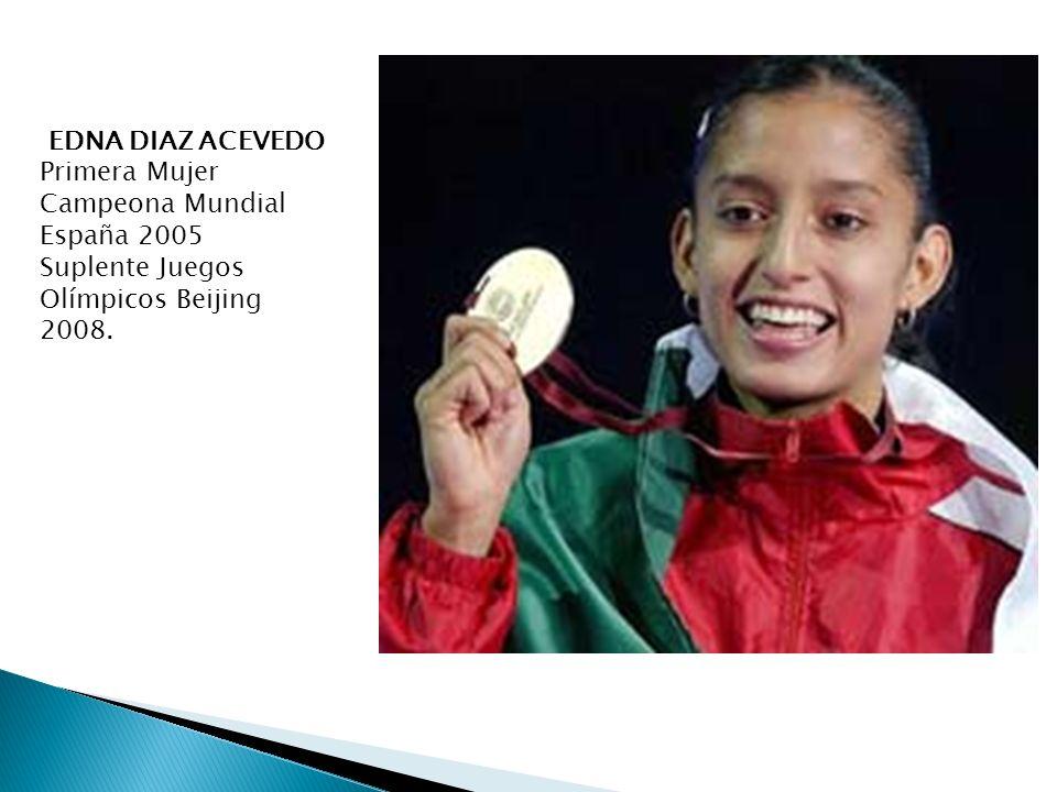 EDNA DIAZ ACEVEDO Primera Mujer Campeona Mundial España 2005 Suplente Juegos Olímpicos Beijing 2008.