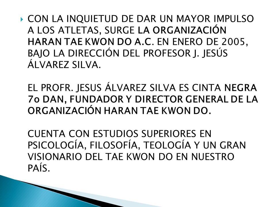 CON LA INQUIETUD DE DAR UN MAYOR IMPULSO A LOS ATLETAS, SURGE LA ORGANIZACIÓN HARAN TAE KWON DO A.C. EN ENERO DE 2005, BAJO LA DIRECCIÓN DEL PROFESOR