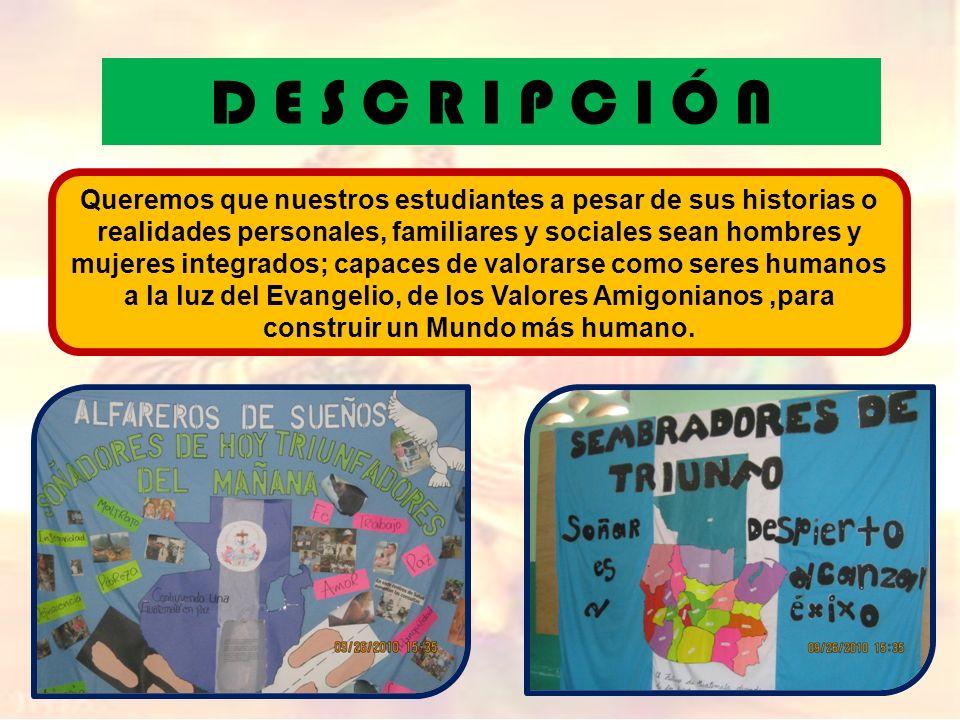 D E S C R I P C I Ó N Queremos que nuestros estudiantes a pesar de sus historias o realidades personales, familiares y sociales sean hombres y mujeres