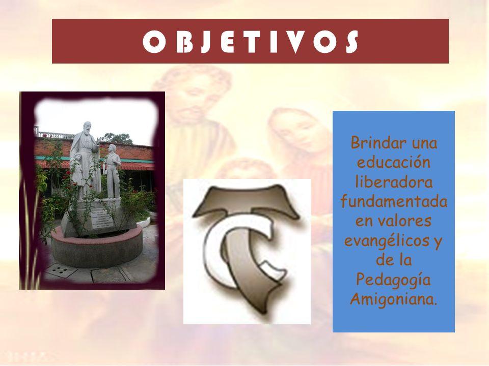 O B J E T I V O S Brindar una educación liberadora fundamentada en valores evangélicos y de la Pedagogía Amigoniana.